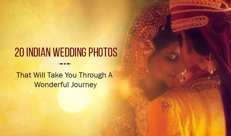 20 Indian Wedding Photos That Will Take You Through A Wonderful Journey